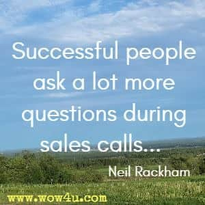 Successful people ask a lot more questions during sales calls...  Neil Rackham