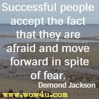 Successful people accept the fact that they are afraid and move forward in spite of fear.  Demond Jackson