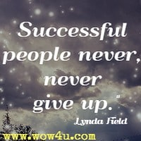 Successful people never, never give up. Lynda Field