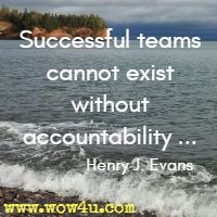 Successful teams cannot exist without accountability ... Henry J. Evans