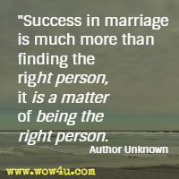 Success in marriage is much more than finding the right person, it is a matter of being the right person. Author Unknown