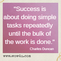 Success is about doing simple tasks repeatedly until the bulk of the work is done. Charles Duncan