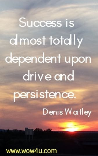 Success is almost totally dependent upon drive and persistence.  Denis Waitley
