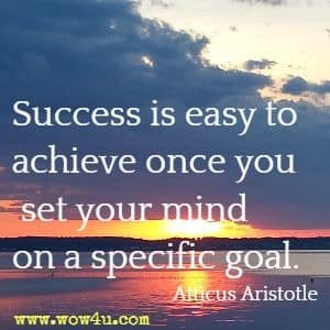 Success is easy to achieve once you set your mind on a specific goal. Atticus Aristotle
