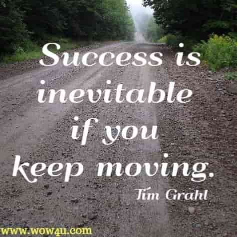 Success is inevitable if you keep moving. Tim Grahl