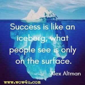 Success is like an iceberg, what people see is only on the surface. Alex Altman