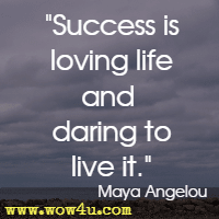 Success is loving life and daring to live it. Maya Angelou