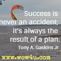 Success is never an accident; it's always the result of a plan. Tony A. Gaskins Jr
