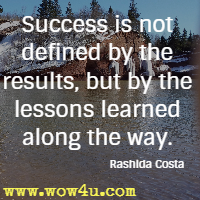 Success is not defined by the results, but by the lessons learned along the way. Rashida Costa