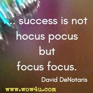 ... success is not hocus pocus but focus focus. David DeNotaris