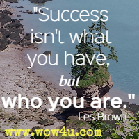 Success isn't what you have, but who you are. Les Brown