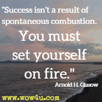 Success isn't a result of spontaneous combustion. You must set yourself on fire. Arnold H. Glasow