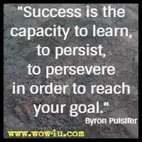 Success is the capacity to learn, to persist, to persevere in order to reach your goal. Byron Pulsifer