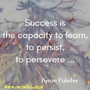 ... Success is the capacity to learn, to persist, to persevere ... Byron Pulsifer