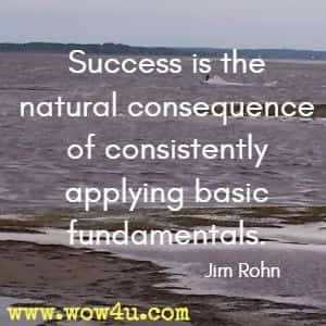 Success is the natural consequence of consistently applying basic fundamentals. Jim Rohn