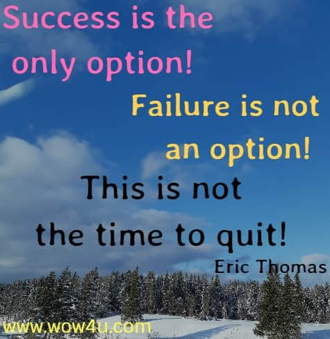 Success is the only option! Failure is not an option!  This is not the time to quit! Eric Thomas