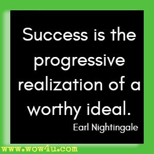 Success is the progressive realization of a worthy ideal. Earl Nightingale