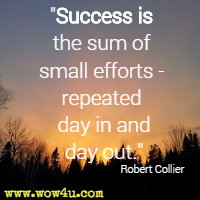 Success is the sum of small efforts - repeated day in and day out.  Robert Collier