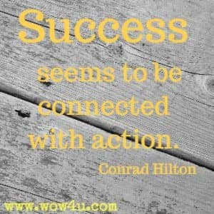 Success seems to be connected with action. Conrad Hilton