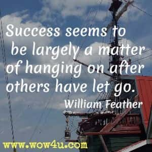 Success seems to be largely a matter of hanging on after others have let go. William Feather