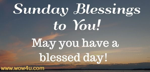 Sunday Blessings to You! May you have a blessed day!