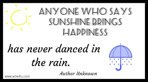 Anyone who says sunshine brings happiness has never danced in the rain.   Author Unknown
