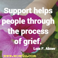 Support helps people through the process of grief. Lois F. Akner