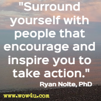 Surround yourself with people that encourage and inspire you to take action. Ryan Nolte PhD