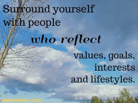 Surround yourself with people who reflect values, goals, interests  and lifestyles.