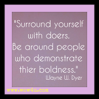 Surround yourself with doers. Be around people who demonstrate thier boldness. Wayne W. Dyer