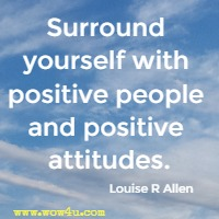 Surround yourself with positive people and positive attitudes. Louise R Allen