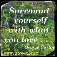 Surround yourself with what you love . . . George Carlin