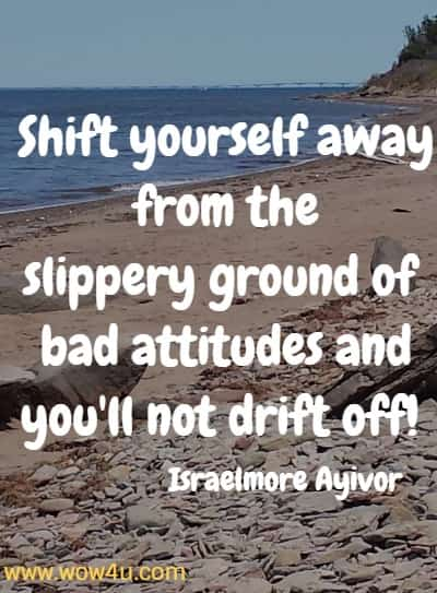 Shift yourself away from the slippery ground of bad attitudes and  you'll not drift off!  Israelmore Ayivor