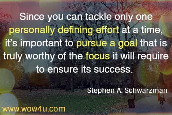Since you can tackle only one personally defining effort at a time, it's important to pursue a goal that is truly worthy of the focus it will require to ensure its success. Stephen A. Schwarzman from his book What it Takes: Lessons in Pursuit of Excellence. 2019