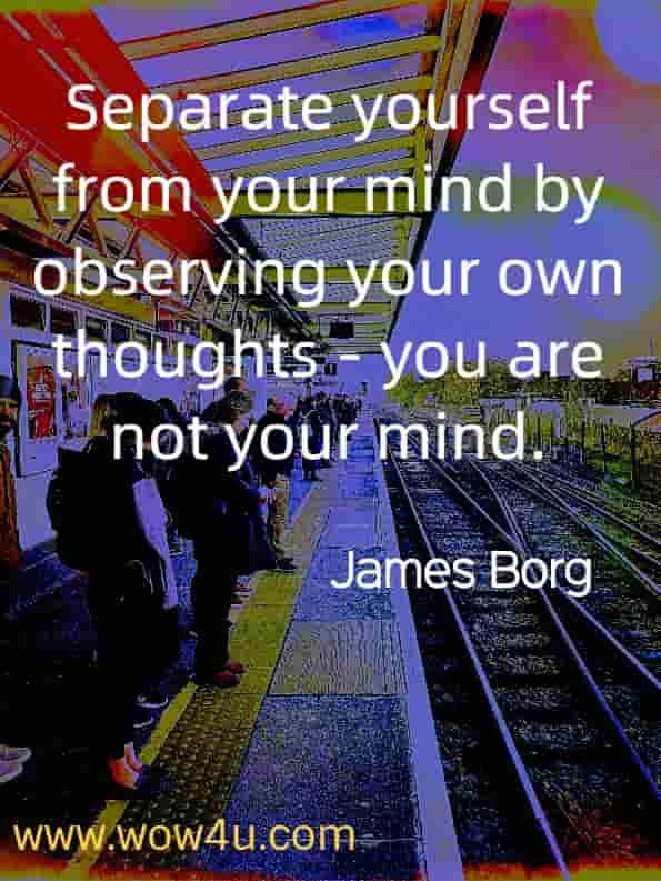 Separate yourself from your mind by observing your own thoughts - you are not your mind. James Borg