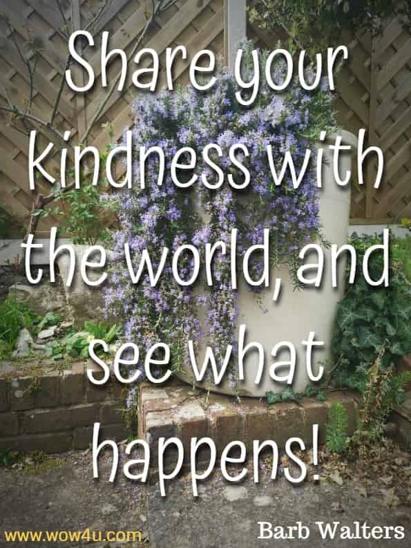 Share your kindness with the world, and see what happens!Barb Walters,  Kindness Grows