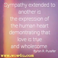 Sympathy extended to another is the expression of the human heart demontrating that love is true and wholesome. Byron R. Pulsifer