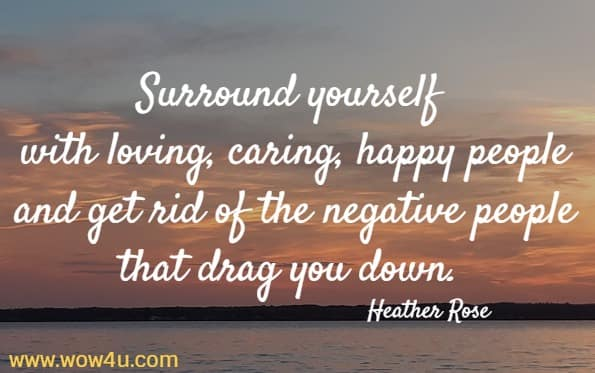 Surround yourself with loving, caring, happy people and get rid  of the negative people that drag you down. Heather Rose