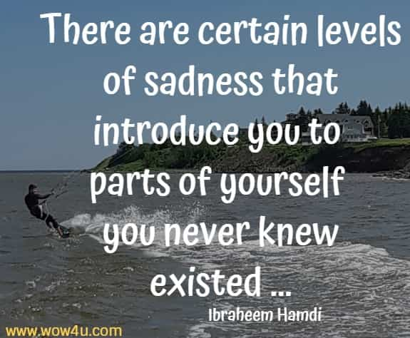 There are certain levels of sadness that introduce you to parts of yourself  you never knew existed ... Ibraheem Hamdi