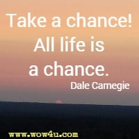 Take a chance! All life is a chance. Dale Carnegie