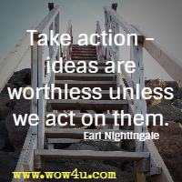 Take action - ideas are worthless unless we act on them.  Earl Nightingale
