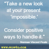 Take a new look at your present impossible. Consider positive ways to handle it. Norman Vincent Peale