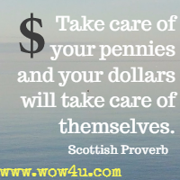 Take care of your pennies and your dollars will take care of themselves. Scottish Proverb