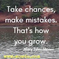 Take chances, make mistakes. That's how you grow. Mary Tyler Moore