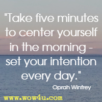 Take five minutes to center yourself in the morning - set your intention every day. Oprah Winfrey