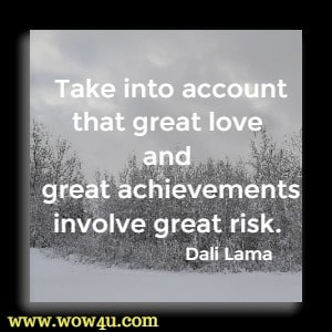 Take into account that great love and great achievements involve great risk. Dali Lama