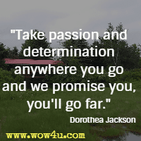 Take passion and determination anywhere you go and we promise you, you'll go far. Dorothea Jackson