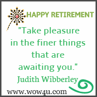 Take pleasure in the finer things that are awaiting you. Judith Wibberley