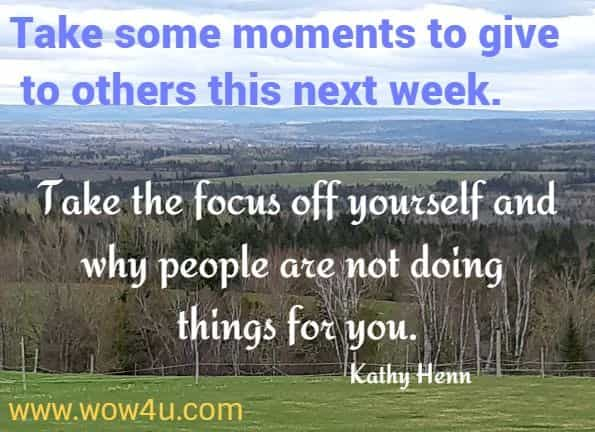 Take some moments to give to others this next week. Take the focus off yourself and why people are not doing things for you.   Kathy Henn