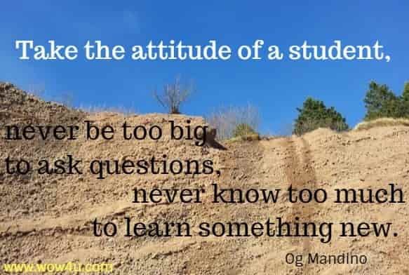 Take the attitude of a student, never be too big to ask questions, never know too much to learn something new. Og Mandino